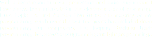 With a background in music production and audio engineering I have always been interested in the electronic side of drumming. I use Logic Pro and Ableton Live to do the majority of my programming, which over the last few years has included drum programming for composers, live looping, backing track programming, live show/set programming and light programming..